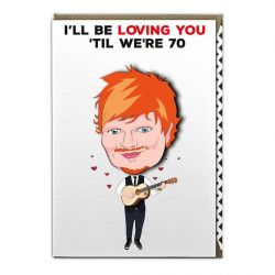 ed sheeren birthday cards, ed sheeren loving you til we're 70 valentine cards